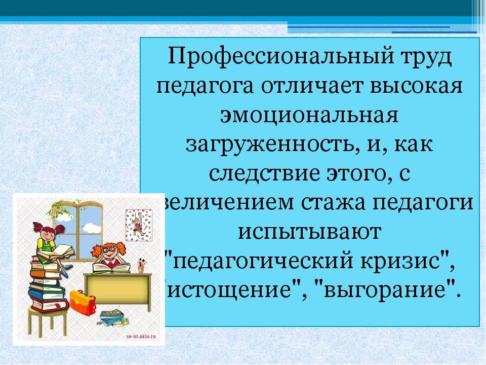 Профессиональный труд педагога отличает высокая эмоциональная загруженность,...