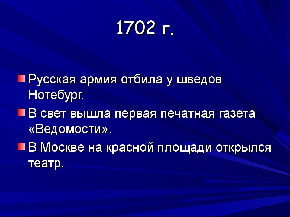 1702 г. Русская армия отбила у шведов Нотебург. В свет вышла первая печатная...