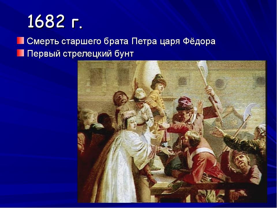 1682 г. Смерть старшего брата Петра царя Фёдора Первый стрелецкий бунт