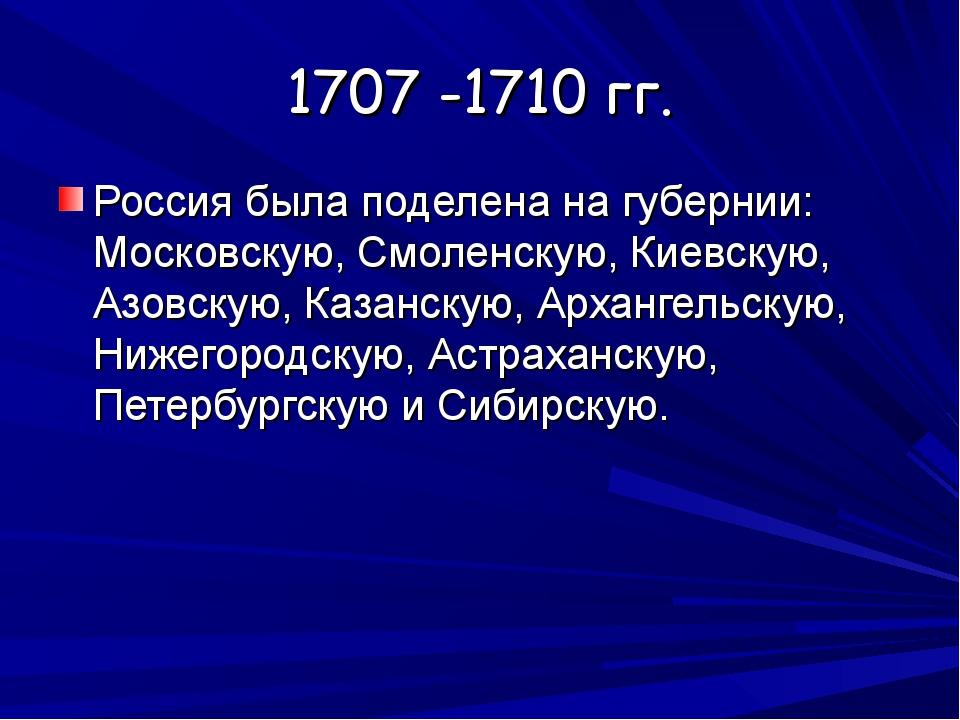 1707 -1710 гг. Россия была поделена на губернии: Московскую, Смоленскую, Киев...