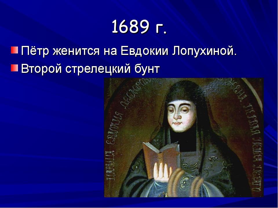 1689 г. Пётр женится на Евдокии Лопухиной. Второй стрелецкий бунт