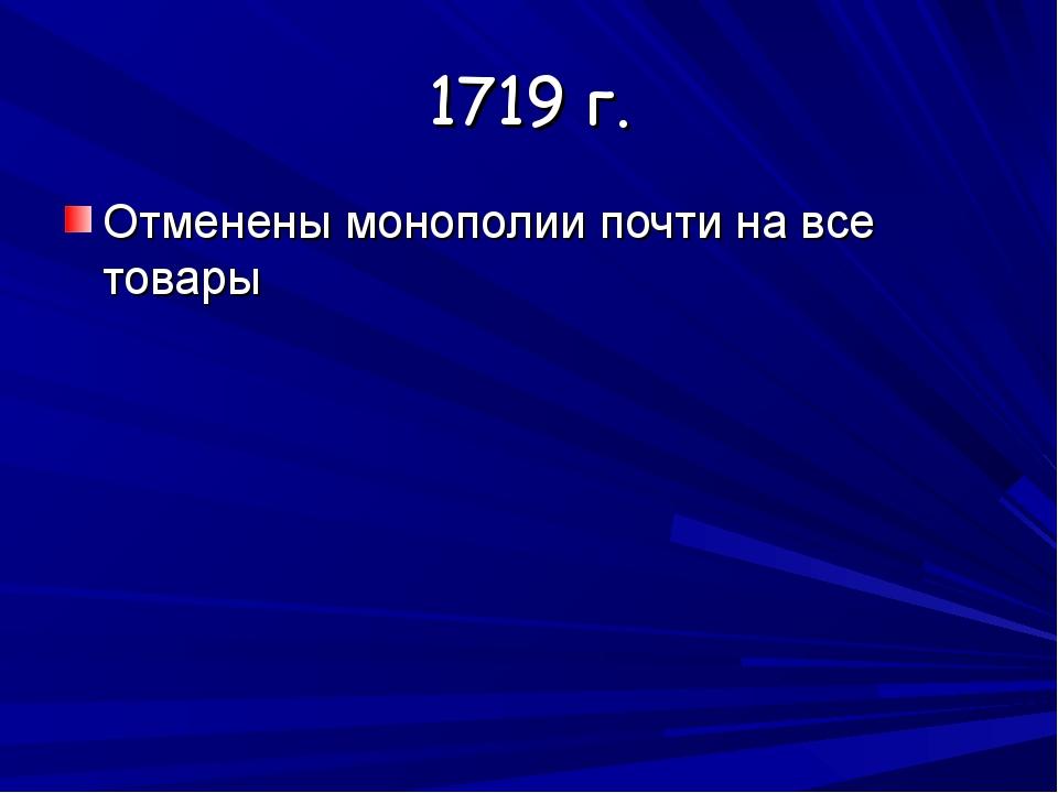 1719 г. Отменены монополии почти на все товары