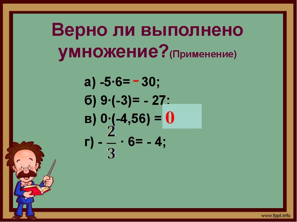 Верно ли выполнено умножение?(Применение) а) -5·6= 30; б) 9·(-3)= - 27; в) 0·...
