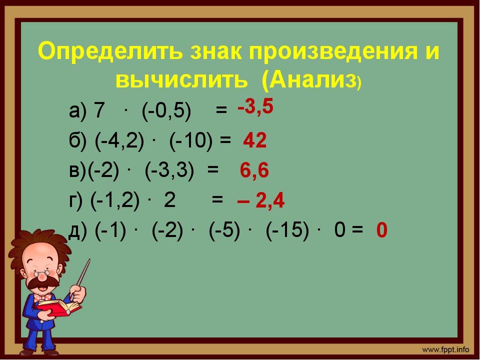 Определить знак произведения и вычислить (Анализ) а) 7 · (-0,5) = б) (-4,2) ·...