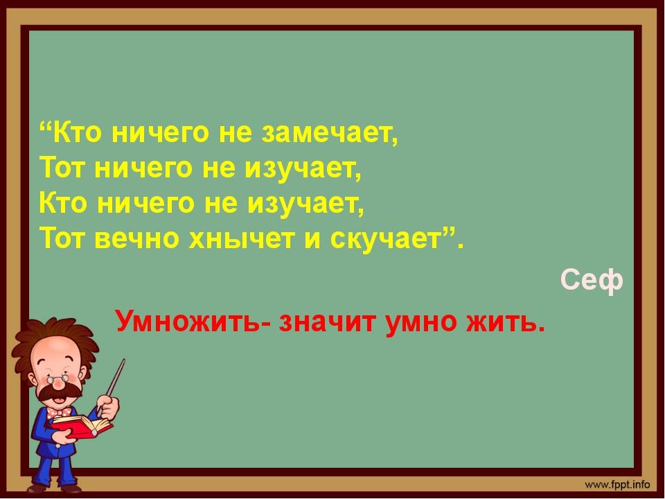 """""""Кто ничего не замечает, Тот ничего не изучает, Кто ничего не изучает, Тот ве..."""