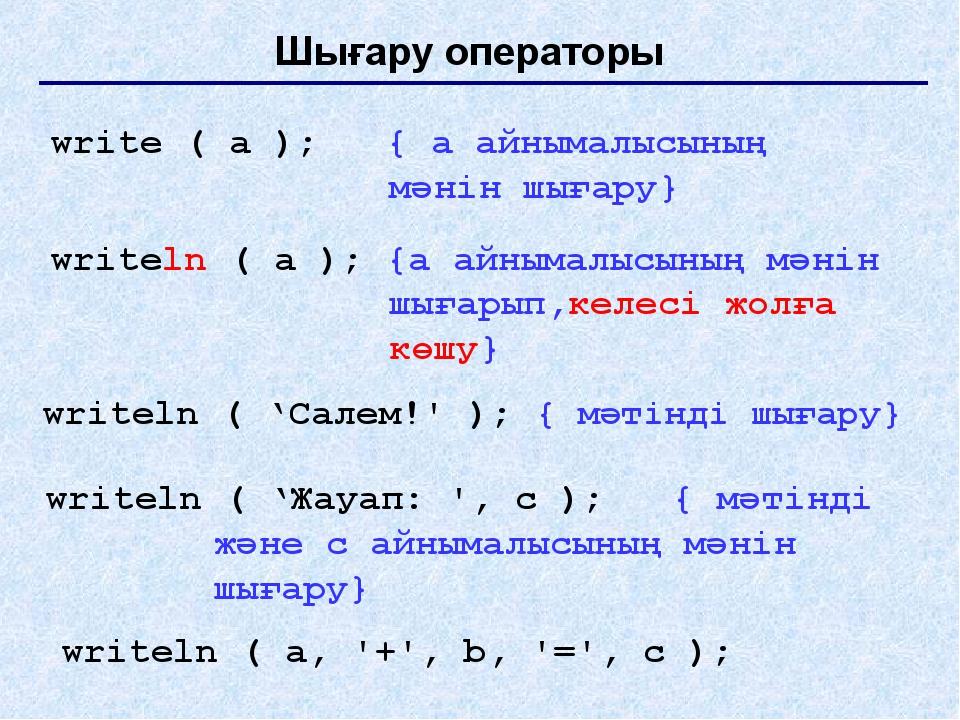 Шығару операторы write ( a ); { a айнымалысының мәнін шығару} writeln ( a );...