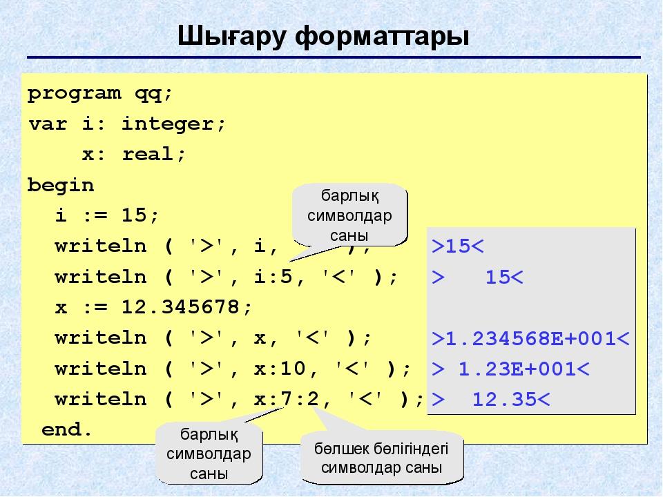 Шығару форматтары program qq; var i: integer; x: real; begin i := 15; writeln...