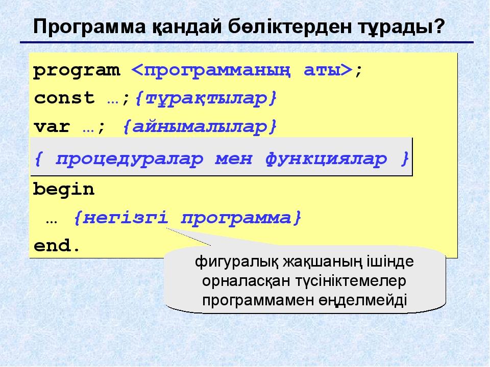 Программа қандай бөліктерден тұрады? program ; const …;{тұрақтылар} var …; {а...