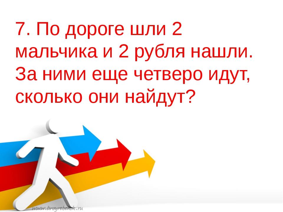 7. По дороге шли 2 мальчика и 2 рубля нашли. За ними еще четверо идут, скольк...