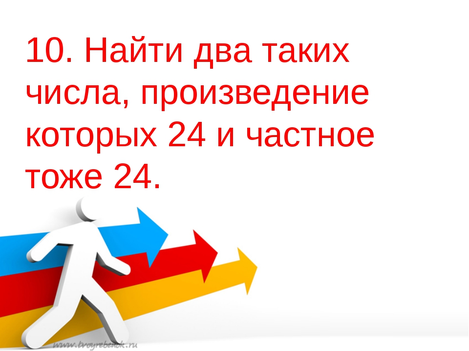10. Найти два таких числа, произведение которых 24 и частное тоже 24.