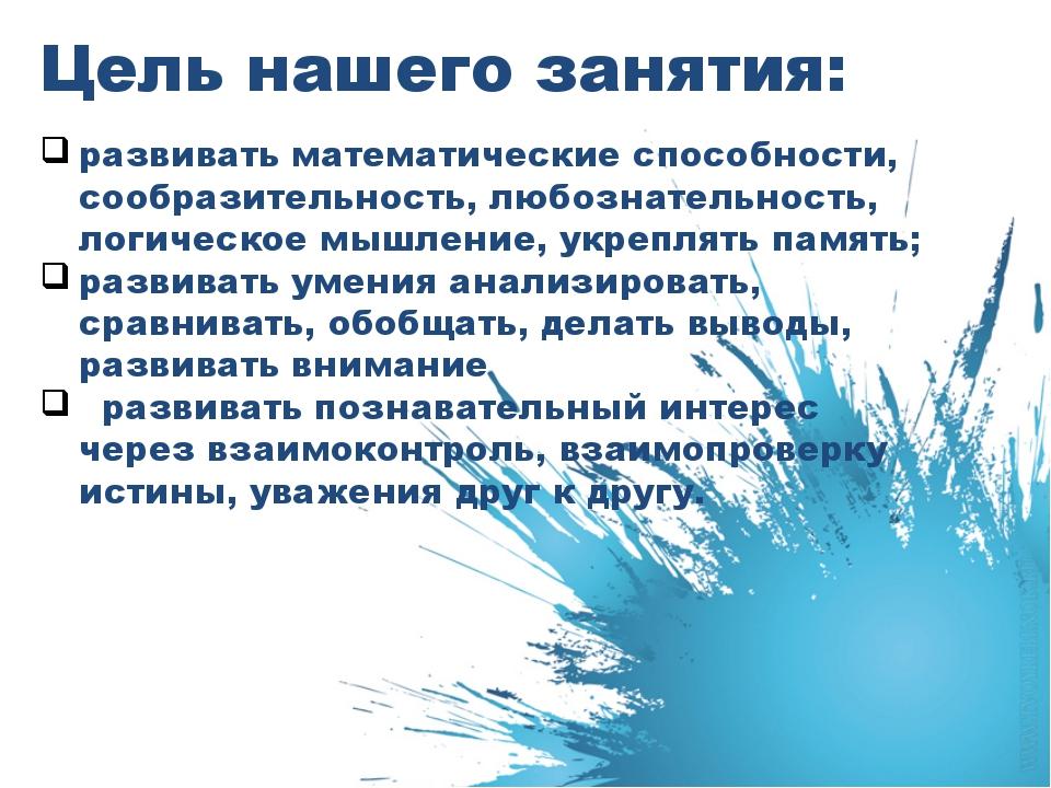 Цель нашего занятия: развивать математические способности, сообразительность,...