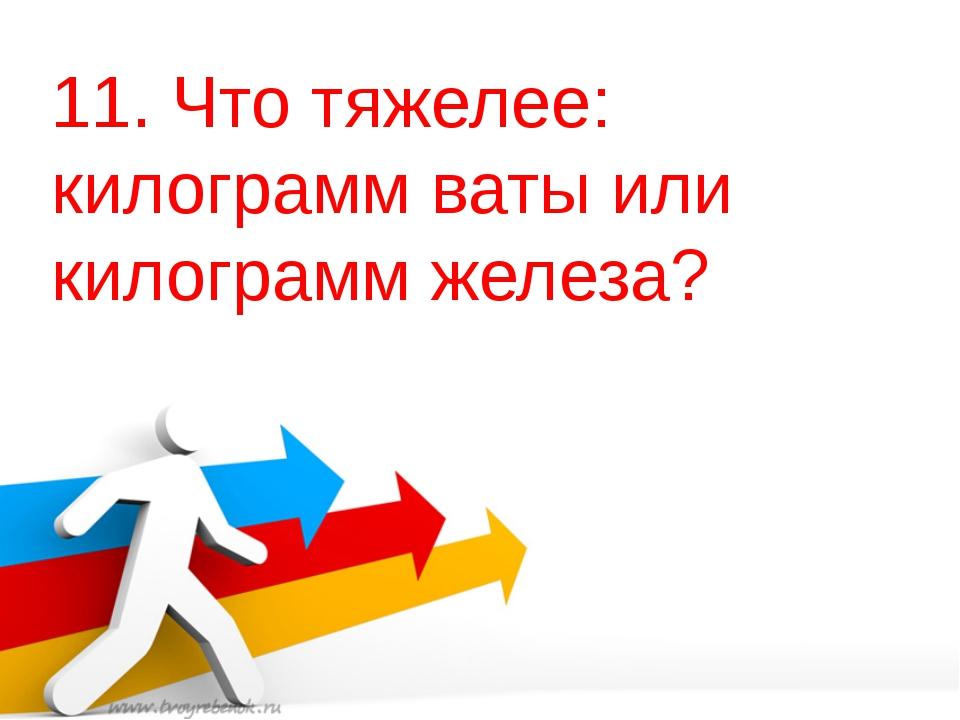11. Что тяжелее: килограмм ваты или килограмм железа?