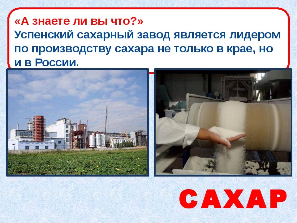 САХАР «А знаете ли вы что?» Успенский сахарный завод является лидером по прои...