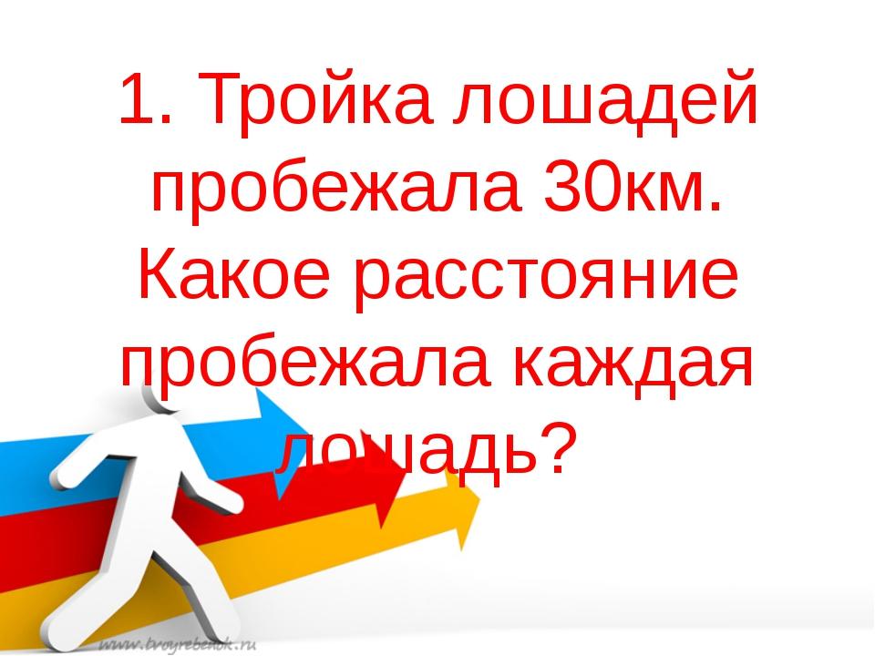 1. Тройка лошадей пробежала 30км. Какое расстояние пробежала каждая лошадь?