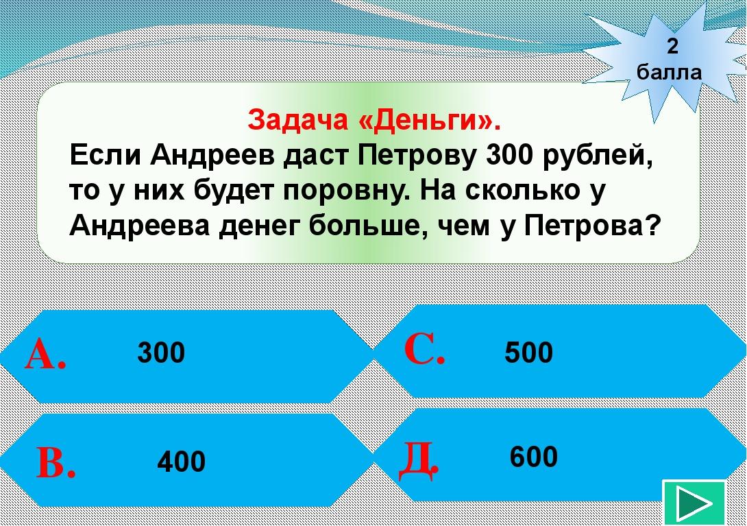 2 балла А. В. С. Д. Задача «Деньги». Если Андреев даст Петрову 300 рублей, т...