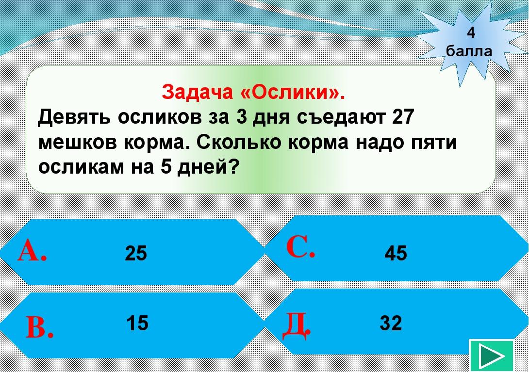 4 балла А. В. С. Д. 25 45 Задача «Ослики». Девять осликов за 3 дня съедают 2...