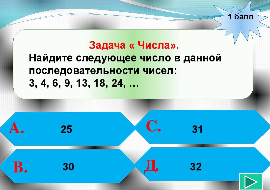 1 балл А. В. С. Д. 31 Задача « Числа». Найдите следующее число в данной посл...