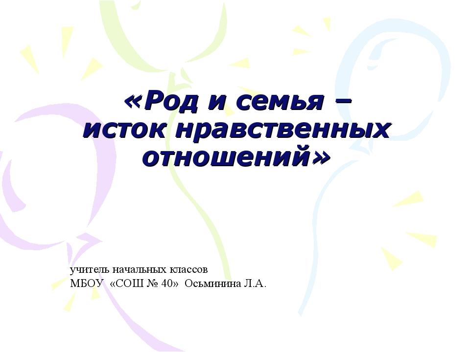 «Род и семья – исток нравственных отношений» учитель начальных классов МБОУ...