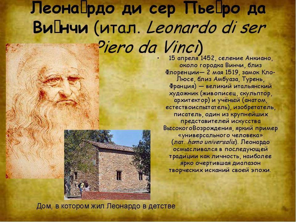 Леона́рдо ди сер Пье́ро да Ви́нчи (итал.Leonardo di ser Piero da Vinci) 15 а...