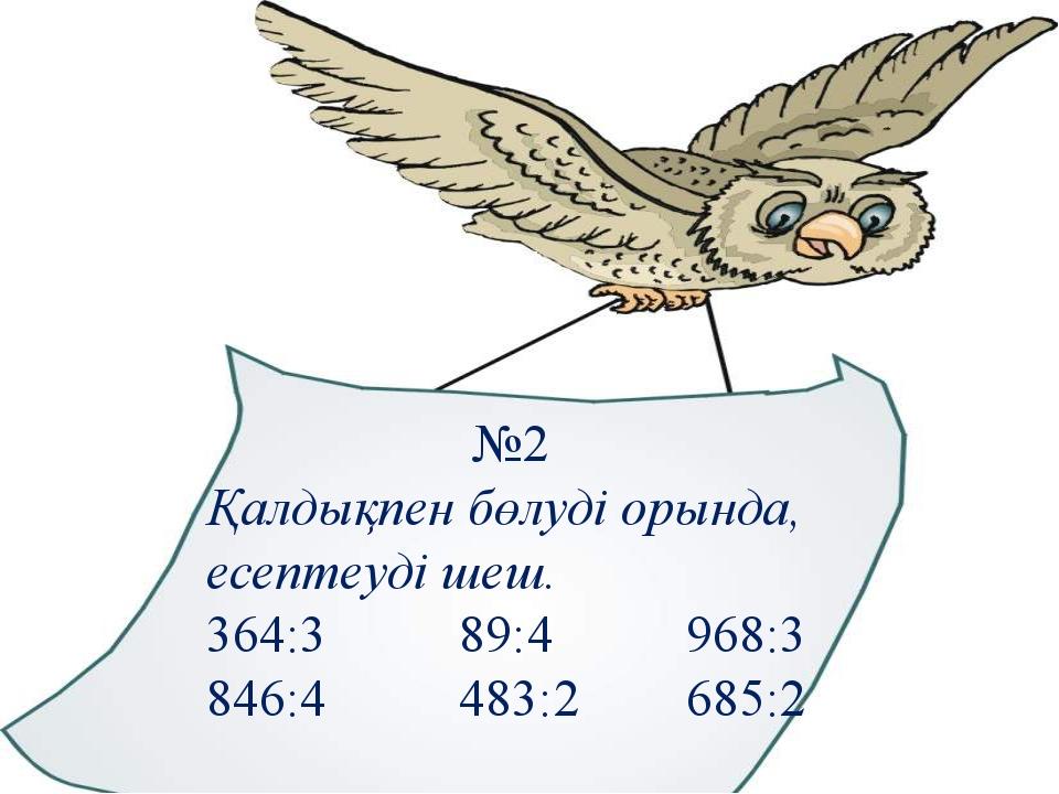 №2 Қалдықпен бөлуді орында, есептеуді шеш. 364:3 89:4 968:3 846:4 483:2 685:2