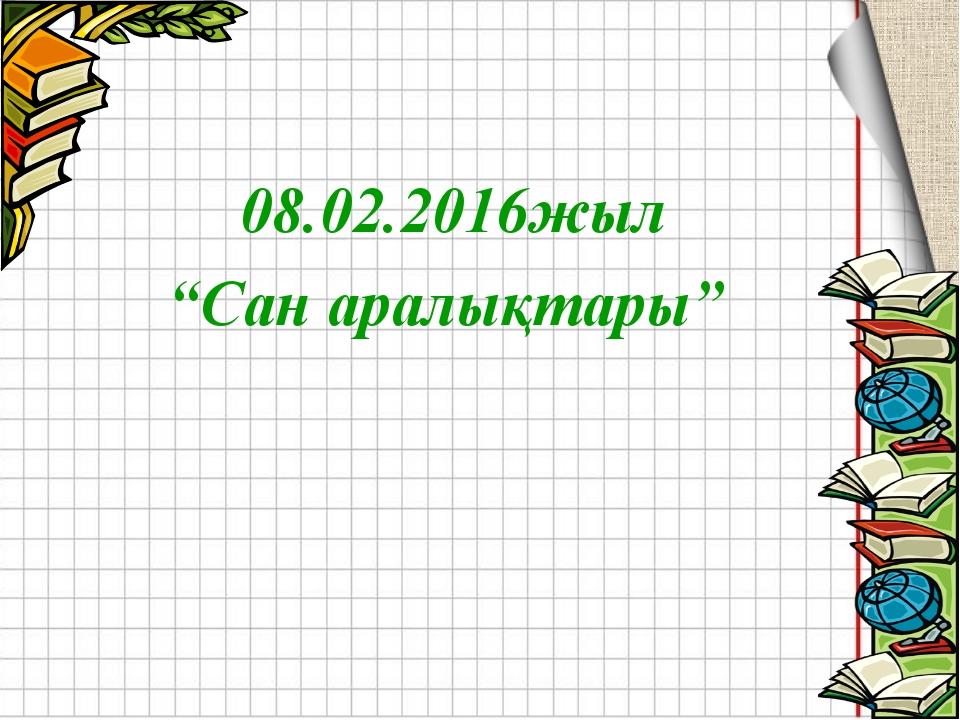 """08.02.2016жыл """"Сан аралықтары"""""""