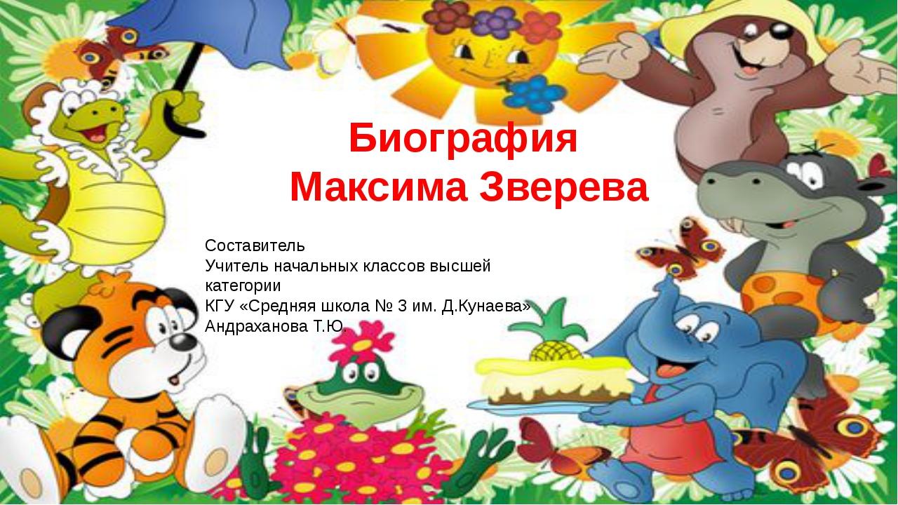 Биография Максима Зверева Составитель Учитель начальных классов высшей катего...