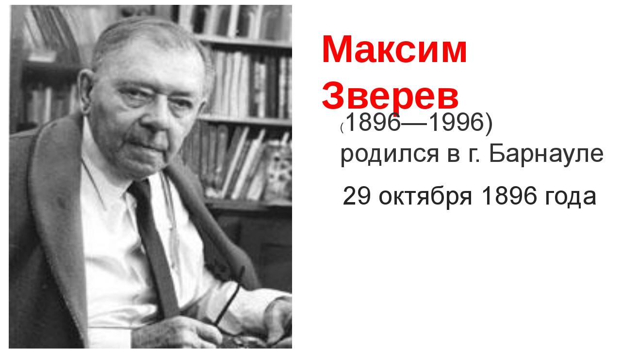 Максим Зверев (1896—1996) родился в г. Барнауле 29 октября 1896 года