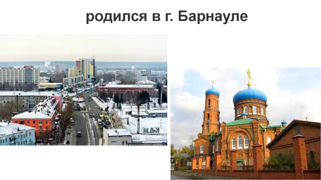 родился в г. Барнауле