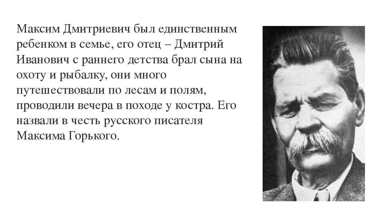 Максим Дмитриевич был единственным ребенком в семье, его отец – Дмитрий Ивано...