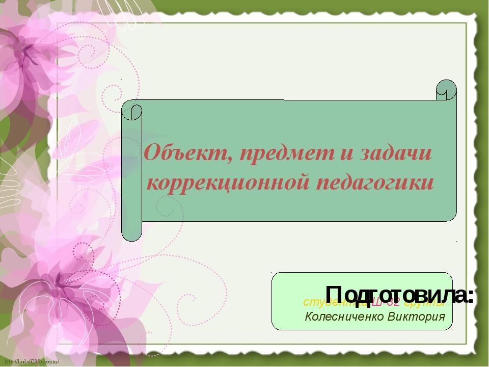 студентка Ш-32 группы Колесниченко Виктория Объект, предмет и задачи коррекц...