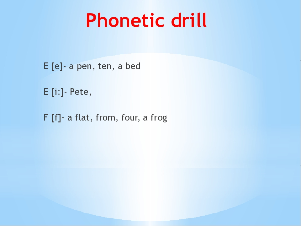 Phonetic drill E [e]- a pen, ten, a bed E [i:]- Pete, F [f]- a flat, from, fo...