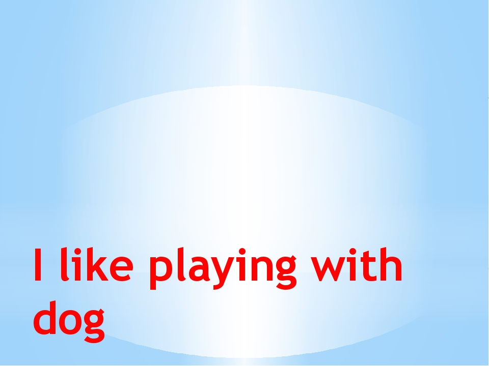 I like playing with dog