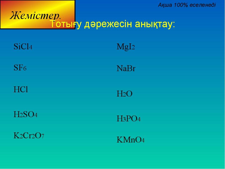 Тотығу дәрежесін анықтау: SiCl4 SF6 HCl H2SO4 K2Cr2O7 MgI2 NaBr H2O H3PO4 KMn...