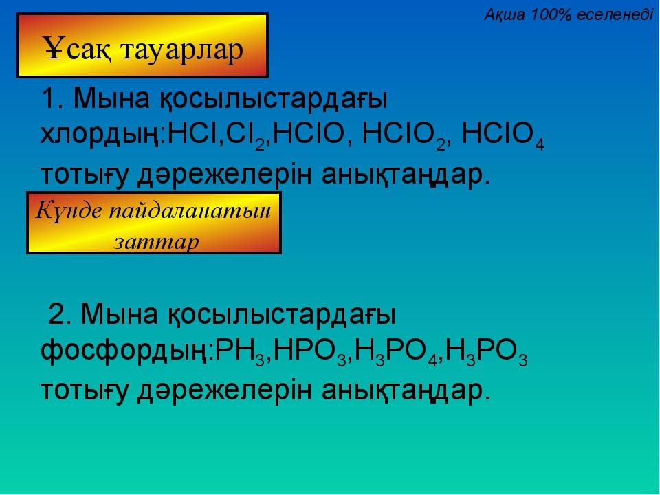 1. Мына қосылыстардағы хлордың:HCI,CI2,HCIO, HCIO2, HCIO4 тотығу дәрежелерін...