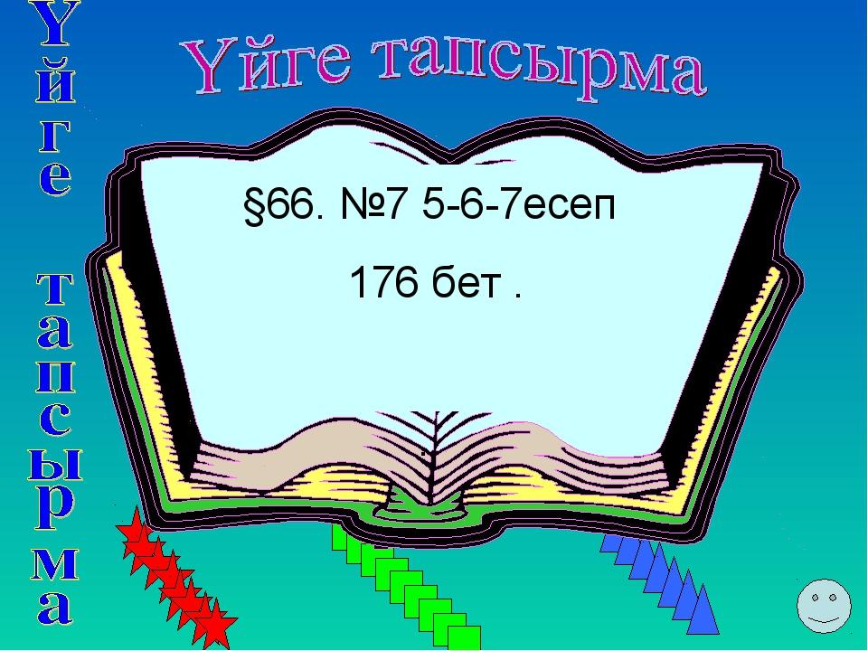 §66. №7 5-6-7есеп 176 бет . ..