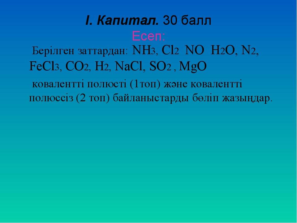I. Капитал. 30 балл Есеп: Берілген заттардан: NH3, Cl2 NO H2O, N2, FeCl3, CO2...
