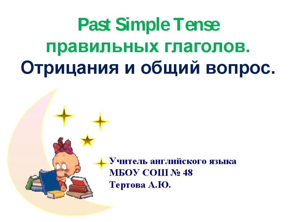 Учитель английского языка МБОУ CОШ № 48 Тертова А.Ю. Past Simple Tense правил...