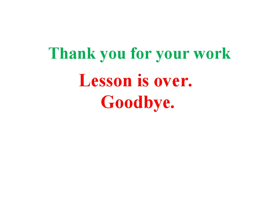 Thank you for your work Lesson is over. Goodbye.
