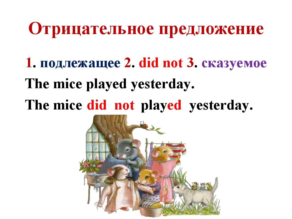 Отрицательное предложение 1. подлежащее 2. did not 3. сказуемое The mice play...