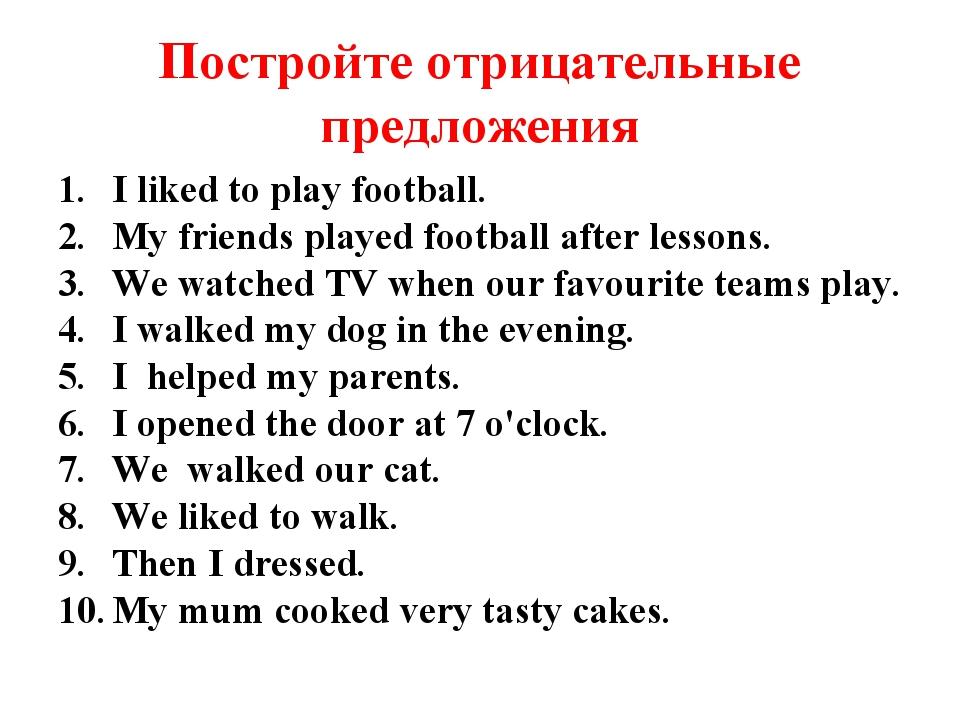 Постройте отрицательные предложения I liked to play football. My friends play...