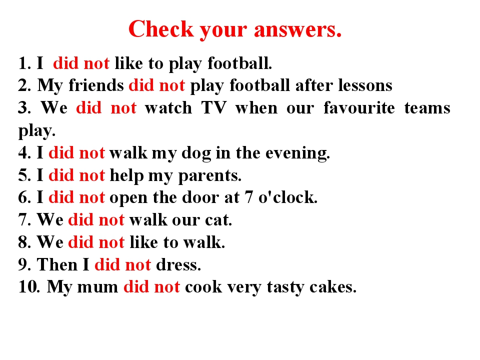 Check your answers. 1. I did not like to play football. 2. My friends did not...