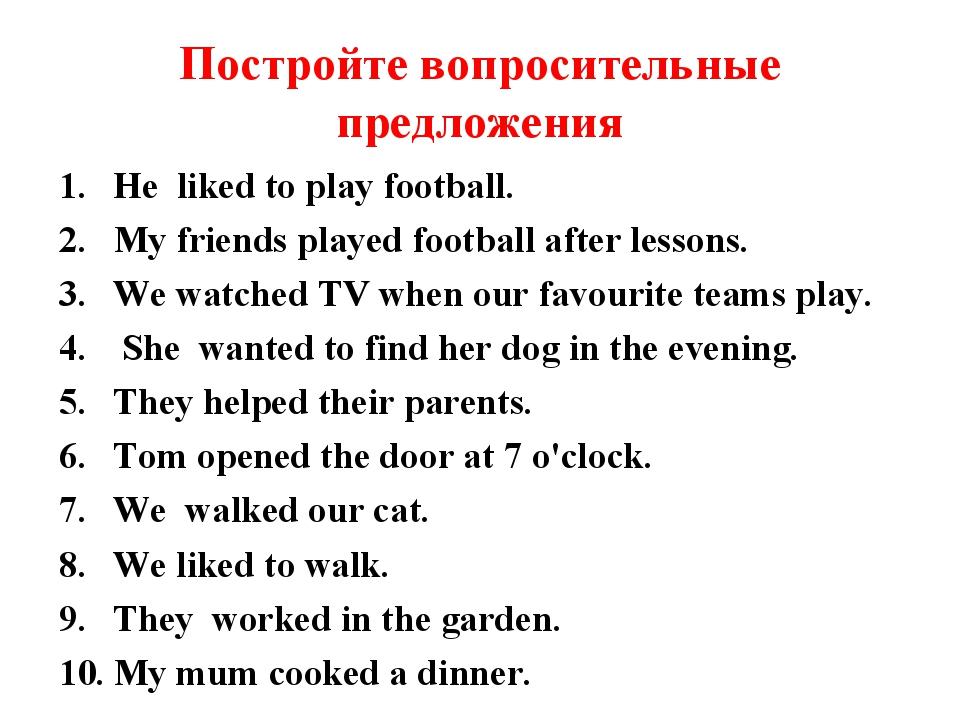 Постройте вопросительные предложения He liked to play football. My friends pl...