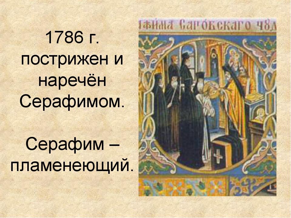 1786 г. пострижен и наречён Серафимом. Серафим – пламенеющий.