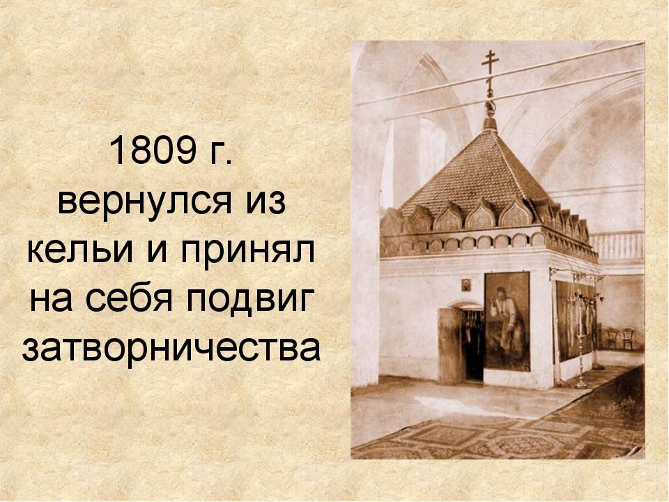 1809 г. вернулся из кельи и принял на себя подвиг затворничества