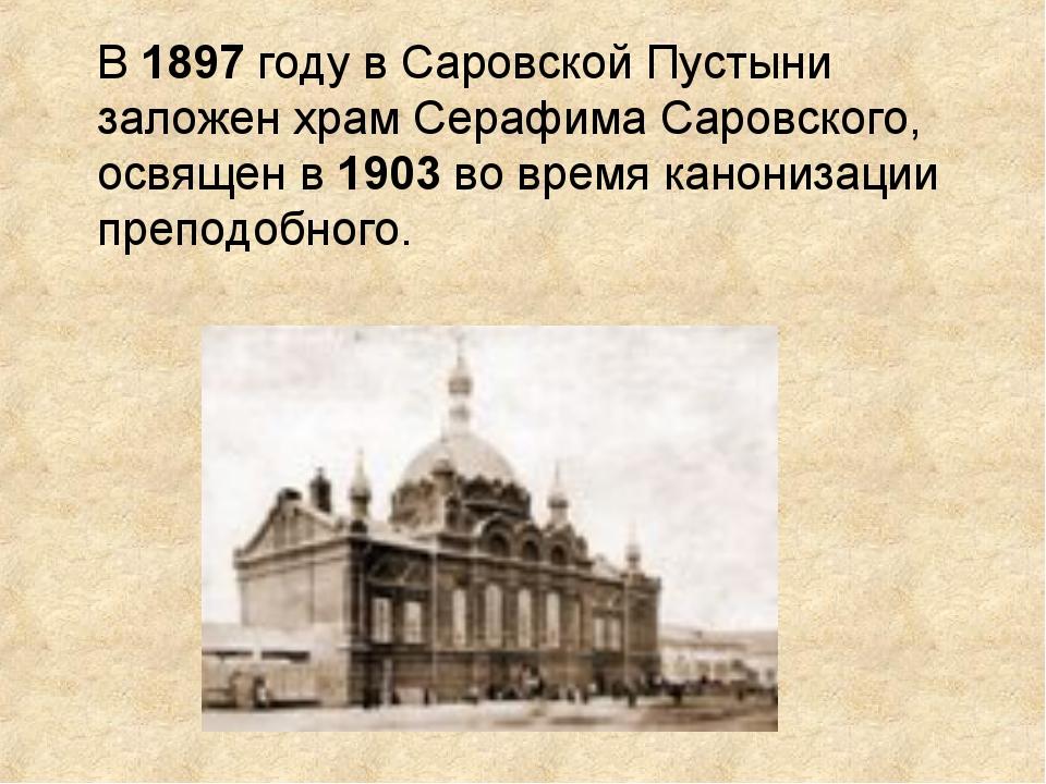 В 1897 году в Саровской Пустыни заложен храм Серафима Саровского, освящен в 1...