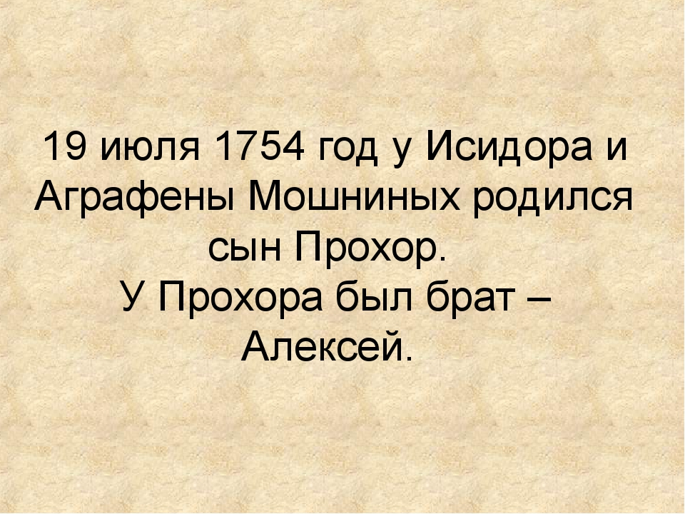 19 июля 1754 год у Исидора и Аграфены Мошниных родился сын Прохор. У Прохора...