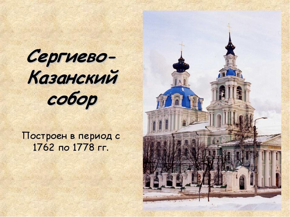 Сергиево- Казанский собор Построен в период с 1762 по 1778 гг.