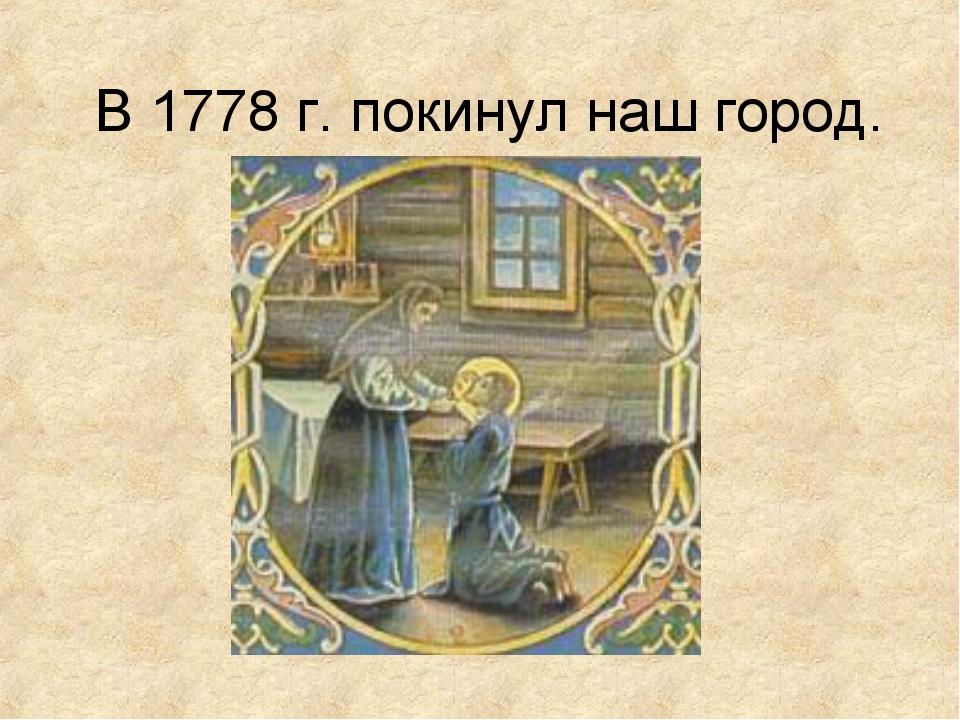 В 1778 г. покинул наш город.