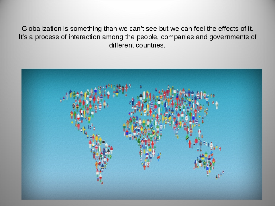 Globalization is something than we can't see but we can feel the effects of i...
