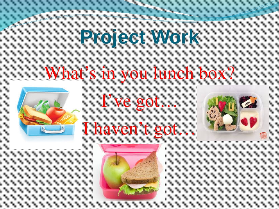 Project Work What's in you lunch box? I've got… I haven't got…